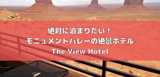 絶対に泊まりたい!モニュメントバレーの絶景ホテル「The View Hotel」